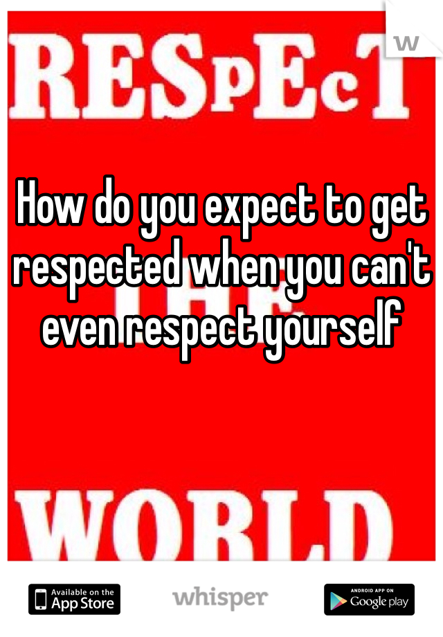 How do you expect to get respected when you can't even respect yourself