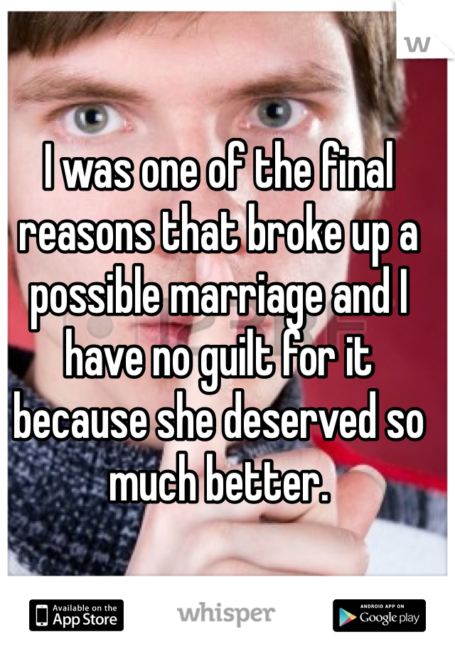 I was one of the final reasons that broke up a possible marriage and I have no guilt for it because she deserved so much better.