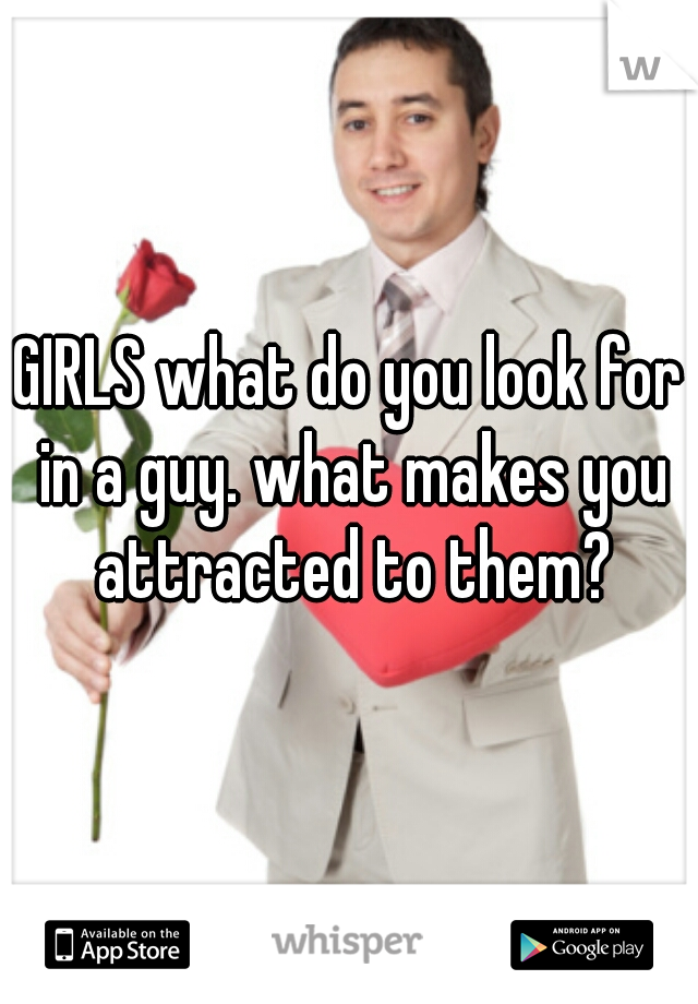 GIRLS what do you look for in a guy. what makes you attracted to them?