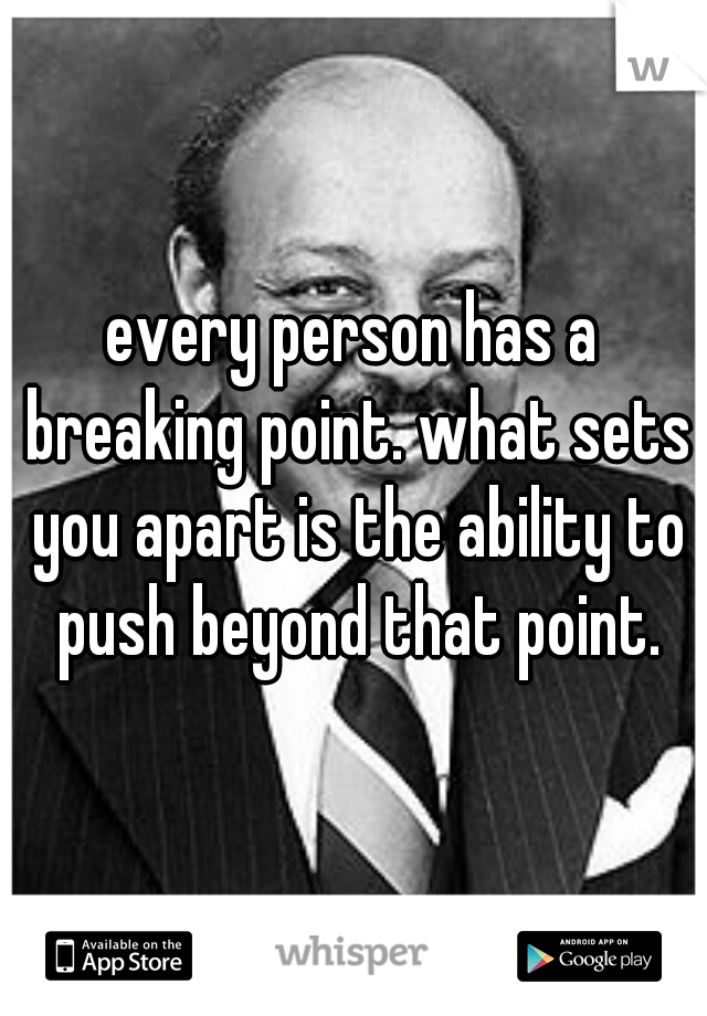 every person has a breaking point. what sets you apart is the ability to push beyond that point.