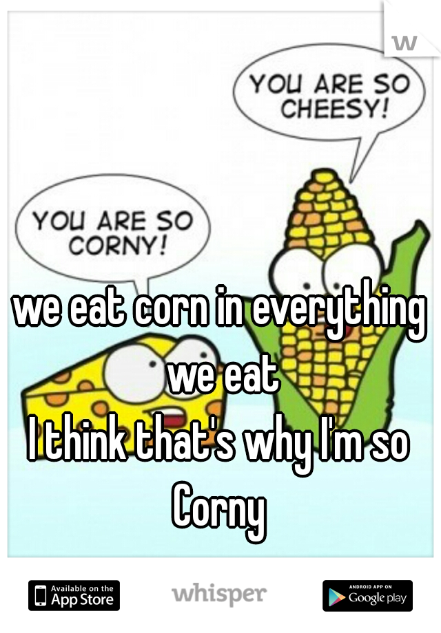we eat corn in everything we eat I think that's why I'm so Corny