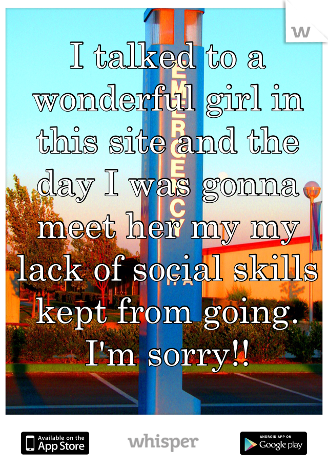 I talked to a wonderful girl in this site and the day I was gonna meet her my my lack of social skills kept from going.  I'm sorry!!