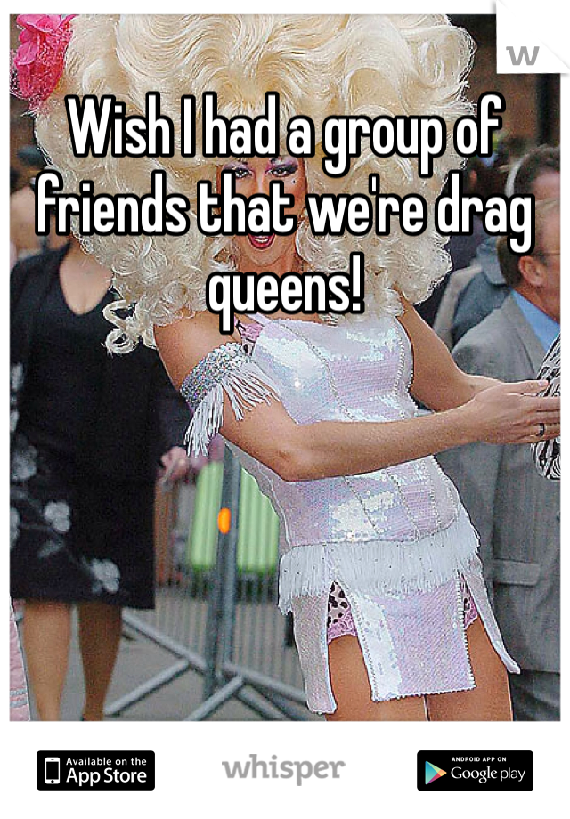Wish I had a group of friends that we're drag queens!