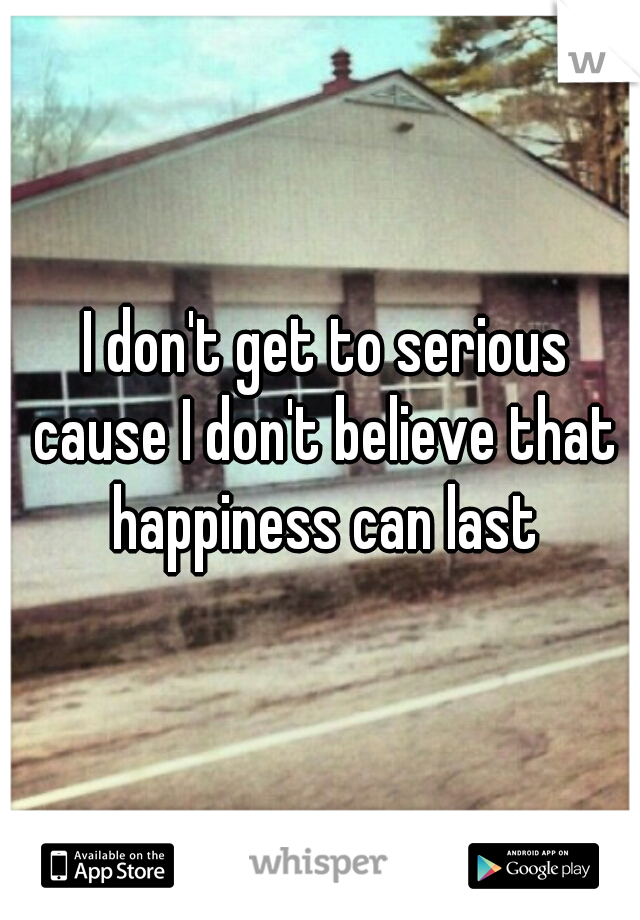 I don't get to serious cause I don't believe that happiness can last