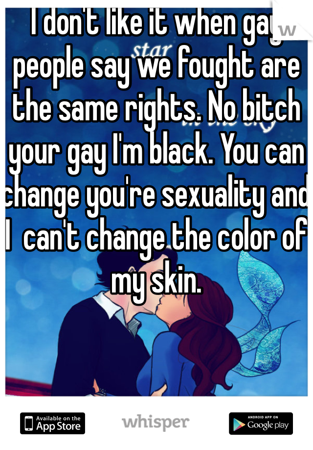 I don't like it when gay people say we fought are the same rights. No bitch your gay I'm black. You can change you're sexuality and I  can't change the color of my skin.