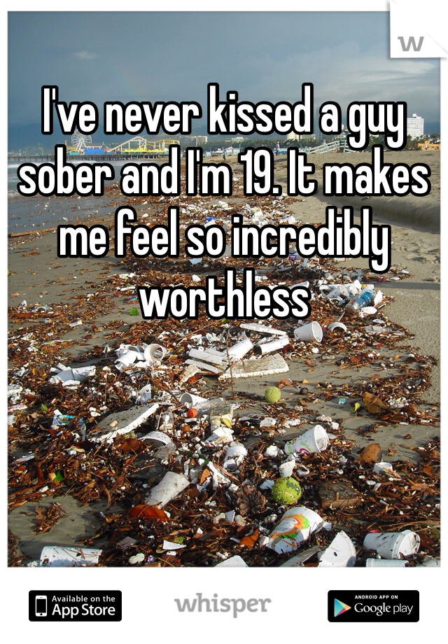 I've never kissed a guy sober and I'm 19. It makes me feel so incredibly worthless