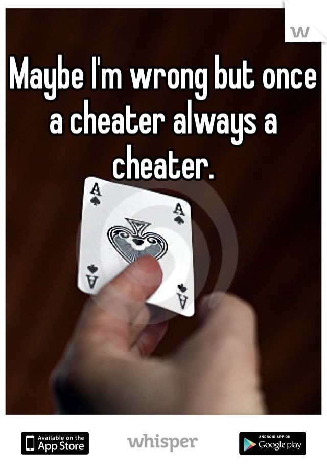 Maybe I'm wrong but once a cheater always a cheater.