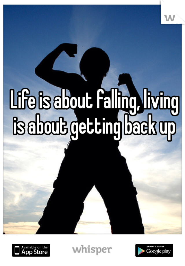 Life is about falling, living is about getting back up