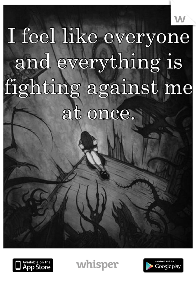 I feel like everyone and everything is fighting against me at once.