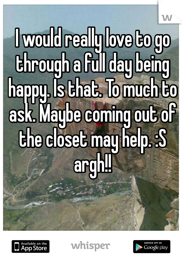 I would really love to go through a full day being happy. Is that. To much to ask. Maybe coming out of the closet may help. :S argh!!