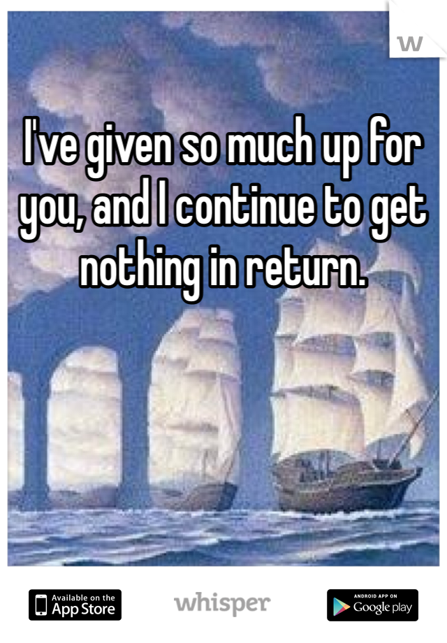 I've given so much up for you, and I continue to get nothing in return.