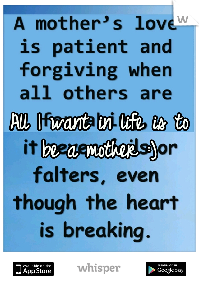 All I want in life is to be a mother :)