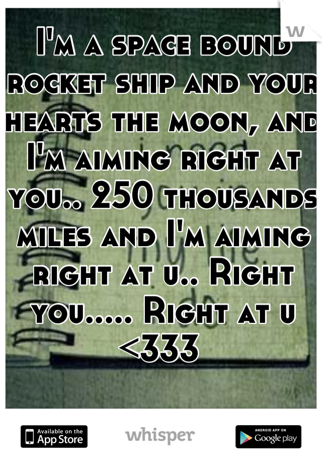 I'm a space bound rocket ship and your hearts the moon, and I'm aiming right at you.. 250 thousands miles and I'm aiming right at u.. Right you..... Right at u <333