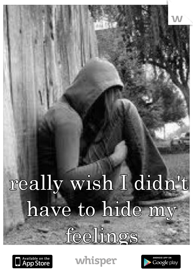 really wish I didn't have to hide my feelings