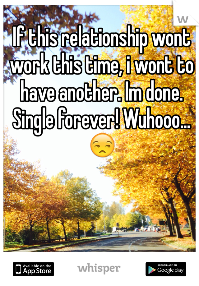 If this relationship wont work this time, i wont to have another. Im done. Single forever! Wuhooo...😒