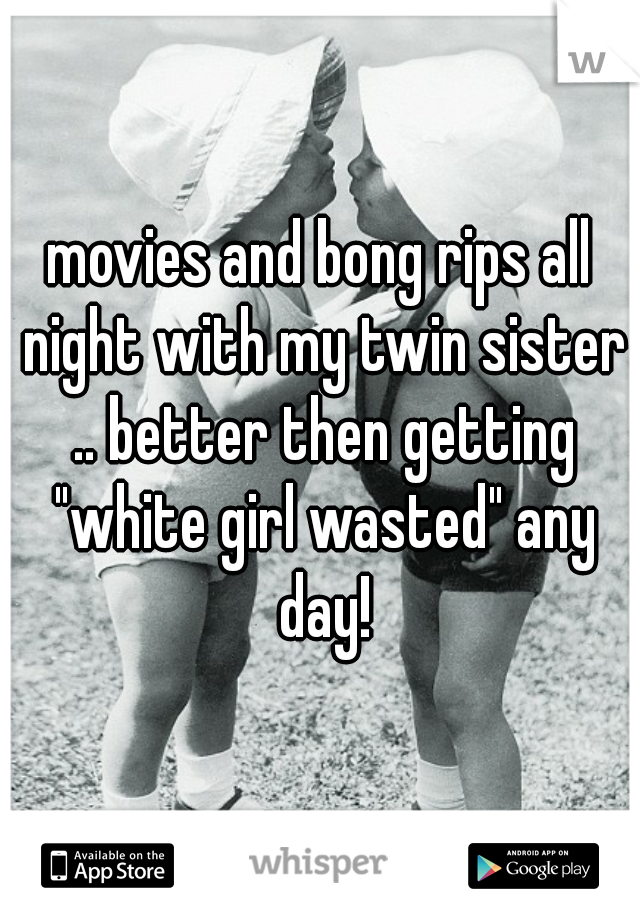 "movies and bong rips all night with my twin sister .. better then getting ""white girl wasted"" any day!"