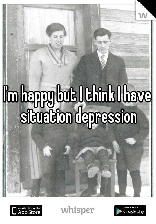 I'm happy but I think I have situation depression