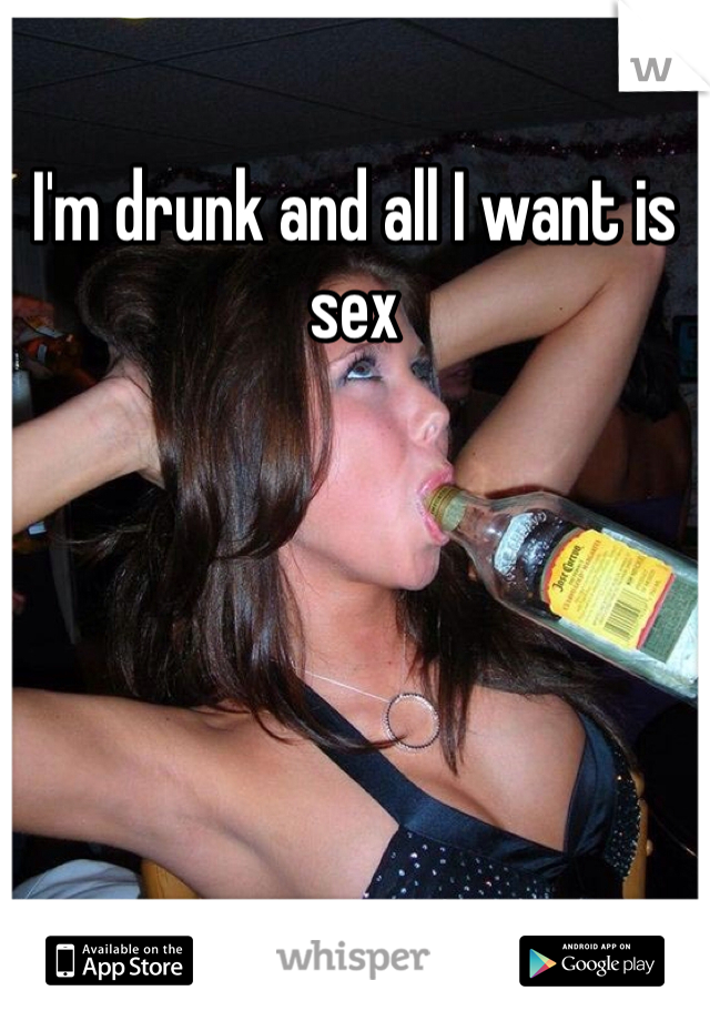 I'm drunk and all I want is sex