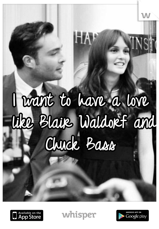 I want to have a love like Blair Waldorf and Chuck Bass