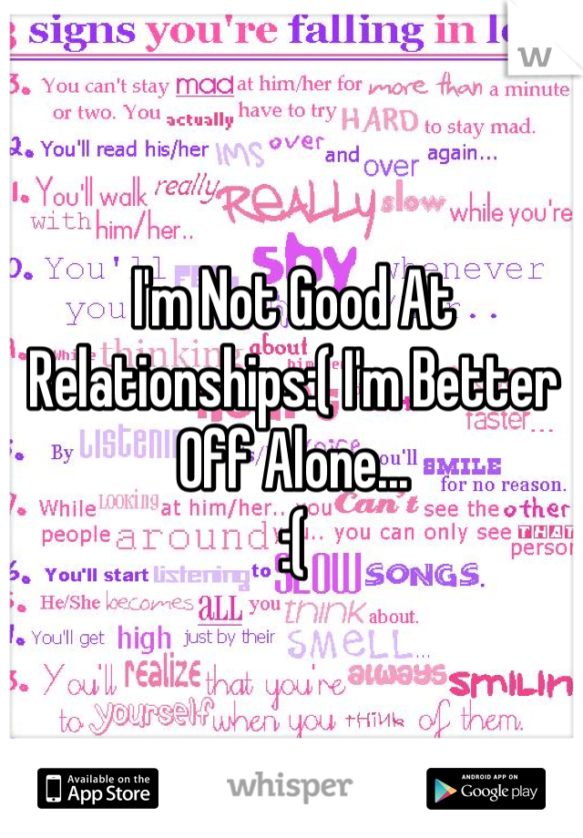 I'm Not Good At Relationships:( I'm Better Off Alone... :(