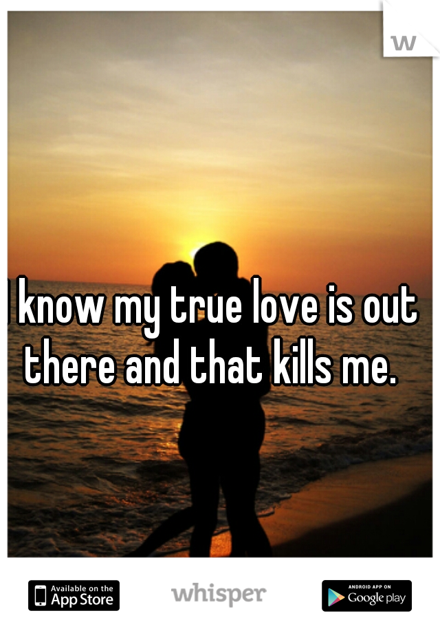 I know my true love is out there and that kills me.