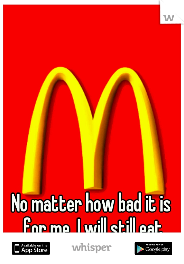 No matter how bad it is for me, I will still eat McDonalds