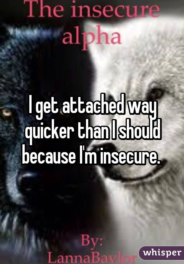 I get attached way quicker than I should because I'm insecure.
