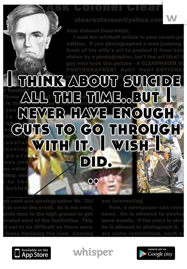 I think about suicide all the time..but I never have enough guts to go through with it. I wish I did...