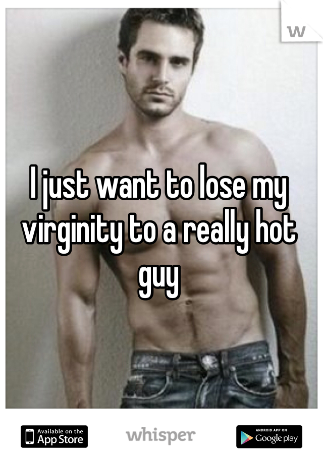 I just want to lose my virginity to a really hot guy