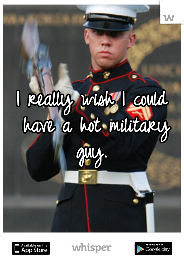 I really wish I could have a hot military guy.