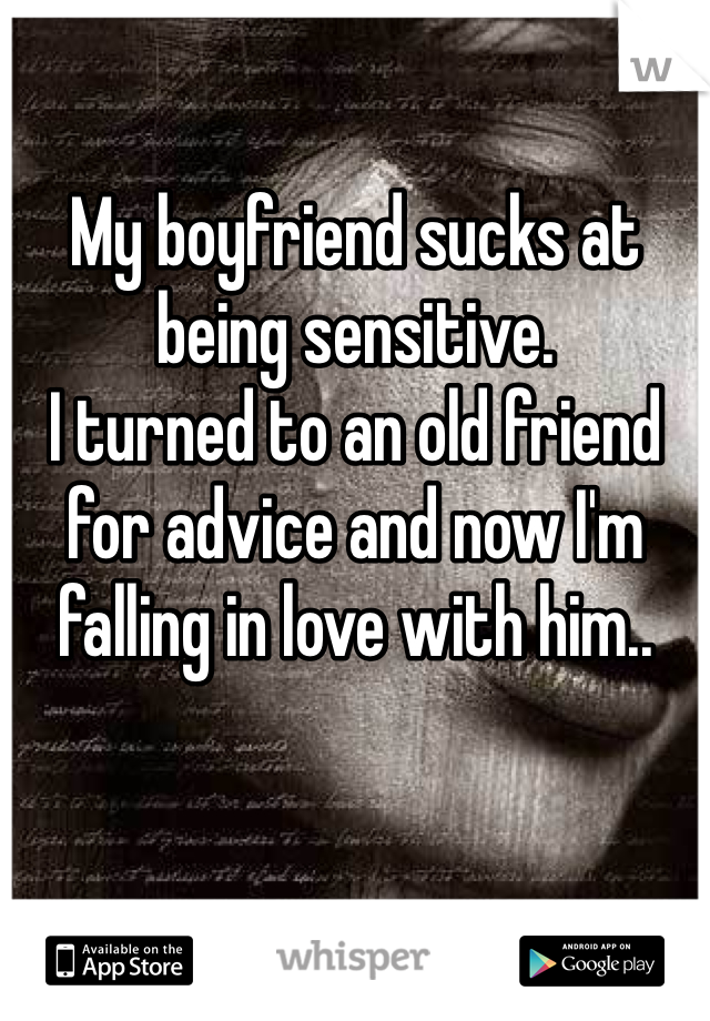 My boyfriend sucks at being sensitive.  I turned to an old friend for advice and now I'm falling in love with him..