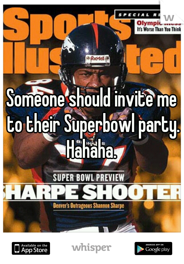 Someone should invite me to their Superbowl party. Hahaha.