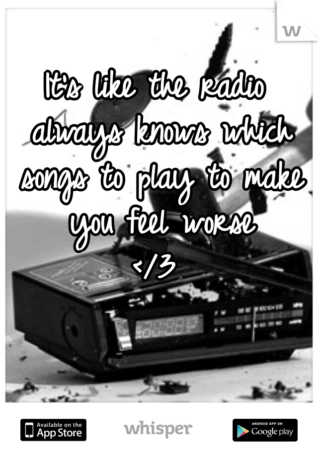 It's like the radio always knows which songs to play to make you feel worse </3