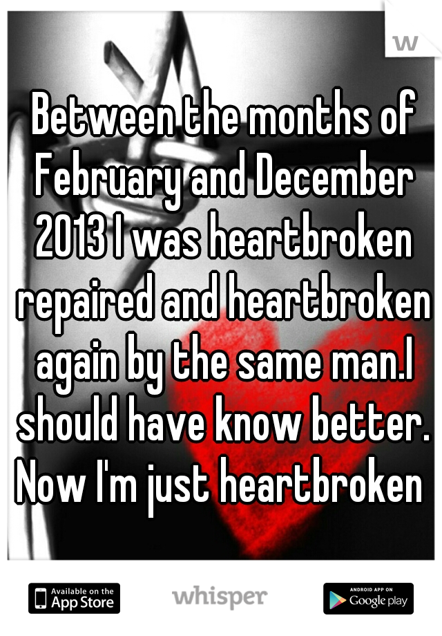 Between the months of February and December 2013 I was heartbroken repaired and heartbroken again by the same man.I should have know better. Now I'm just heartbroken