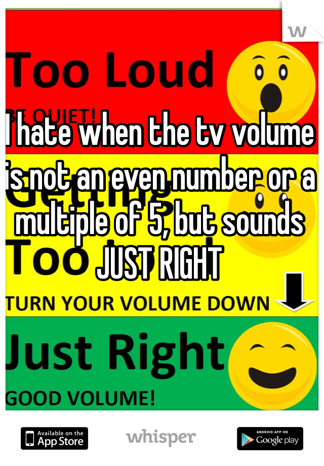 I hate when the tv volume is not an even number or a multiple of 5, but sounds JUST RIGHT