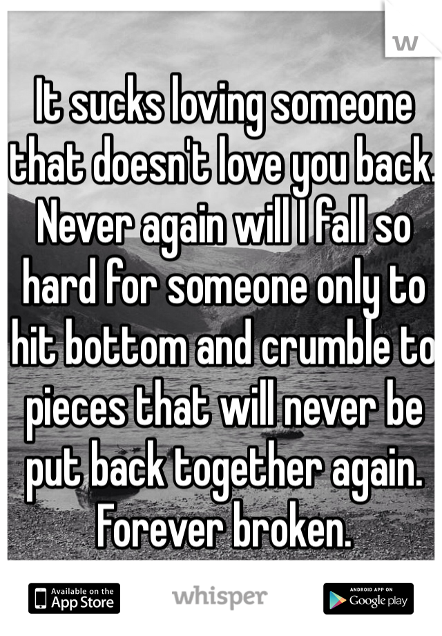 It sucks loving someone that doesn't love you back. Never again will I fall so hard for someone only to hit bottom and crumble to pieces that will never be put back together again. Forever broken.