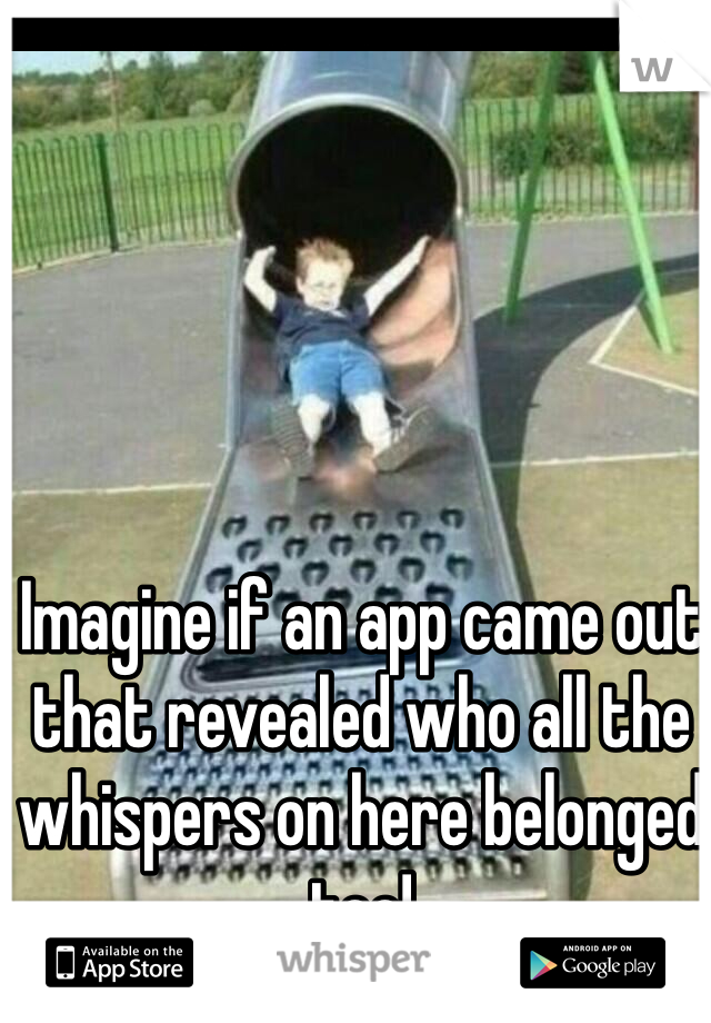 Imagine if an app came out that revealed who all the whispers on here belonged too!