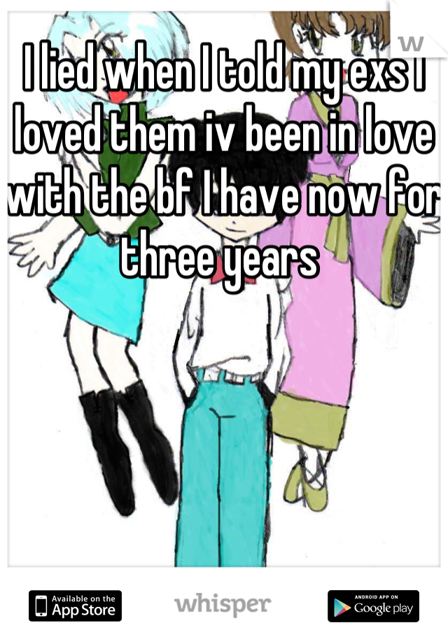 I lied when I told my exs I loved them iv been in love with the bf I have now for three years