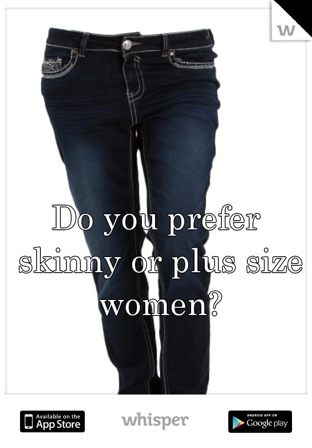 Do you prefer skinny or plus size women?