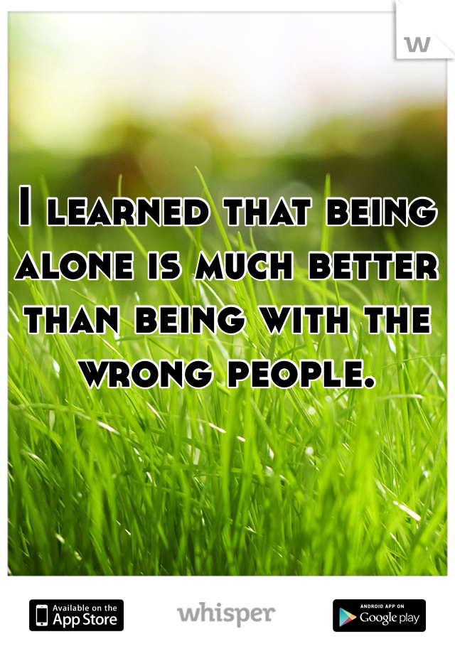 I learned that being alone is much better than being with the wrong people.