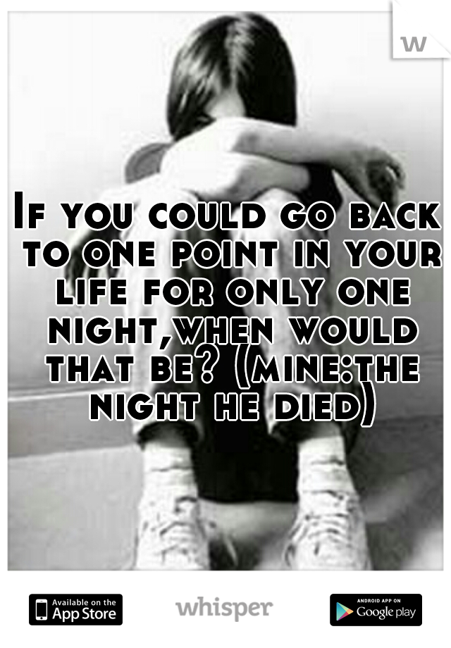 If you could go back to one point in your life for only one night,when would that be? (mine:the night he died)