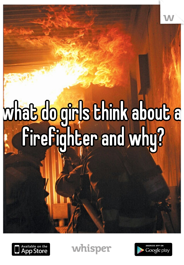what do girls think about a firefighter and why?