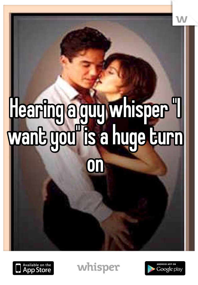 """Hearing a guy whisper """"I want you"""" is a huge turn on"""
