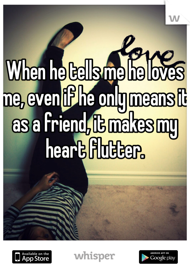 When he tells me he loves me, even if he only means it as a friend, it makes my heart flutter.