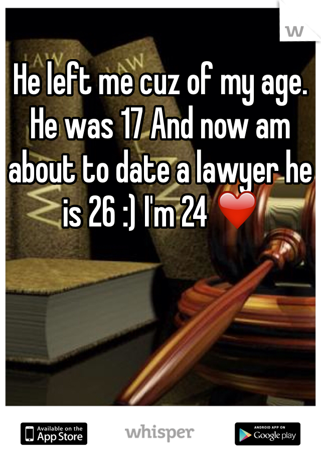 He left me cuz of my age. He was 17 And now am about to date a lawyer he is 26 :) I'm 24 ❤️