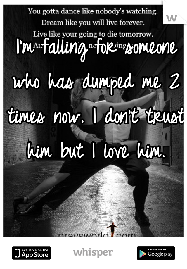 I'm falling for someone who has dumped me 2 times now. I don't trust him but I love him.