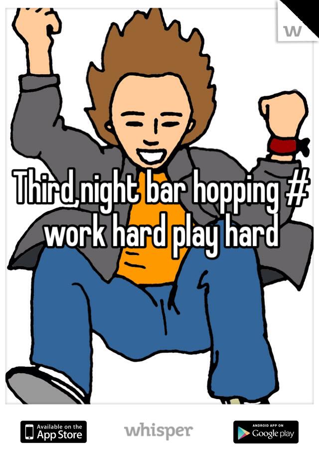 Third night bar hopping # work hard play hard