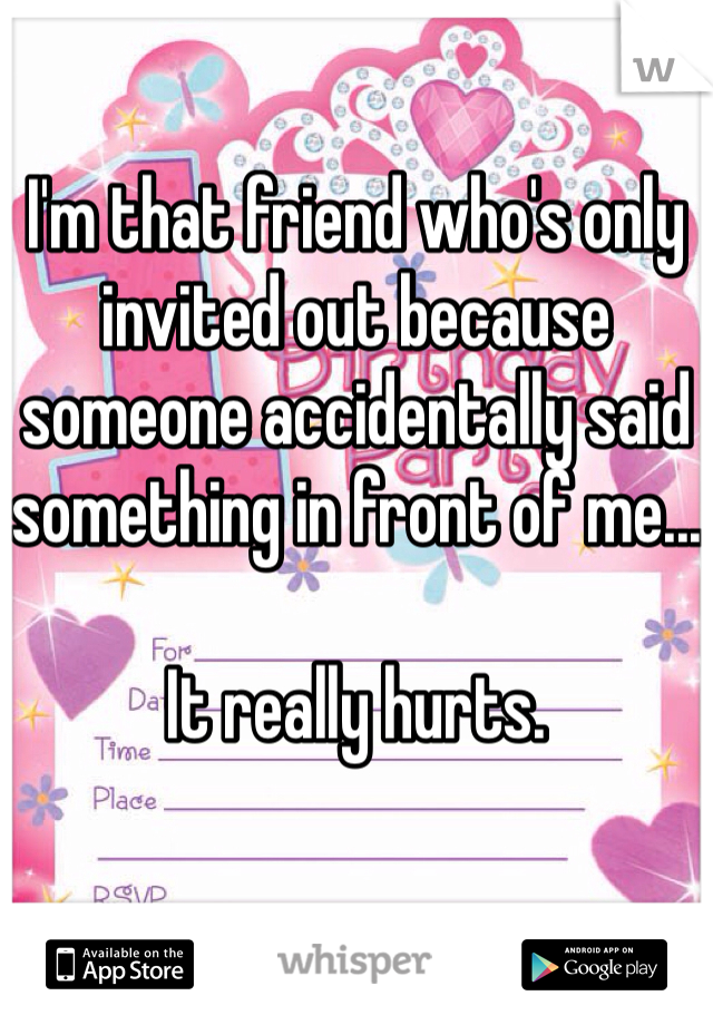 I'm that friend who's only invited out because someone accidentally said something in front of me...  It really hurts.