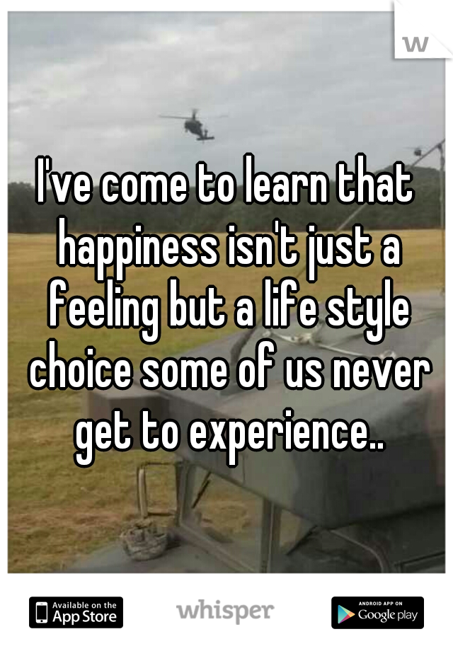 I've come to learn that happiness isn't just a feeling but a life style choice some of us never get to experience..