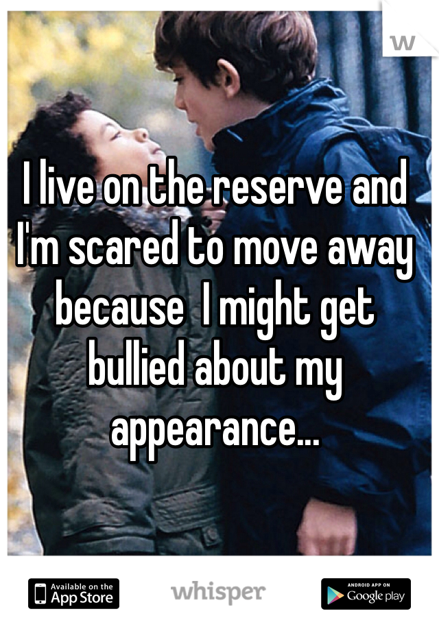 I live on the reserve and I'm scared to move away because  I might get bullied about my appearance...